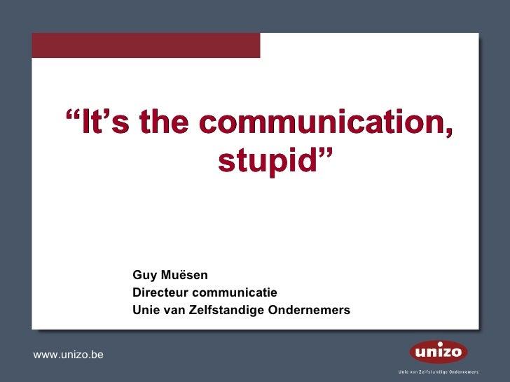 """"""" It's the communication, stupid"""" """" It's the communication, stupid"""" Guy Muësen Directeur communicatie Unie van Zelfstandig..."""