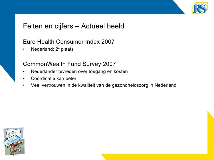 Feiten en cijfers – Actueel beeld <ul><li>Euro Health Consumer Index 2007 </li></ul><ul><li>Nederland: 2 e  plaats </li></...