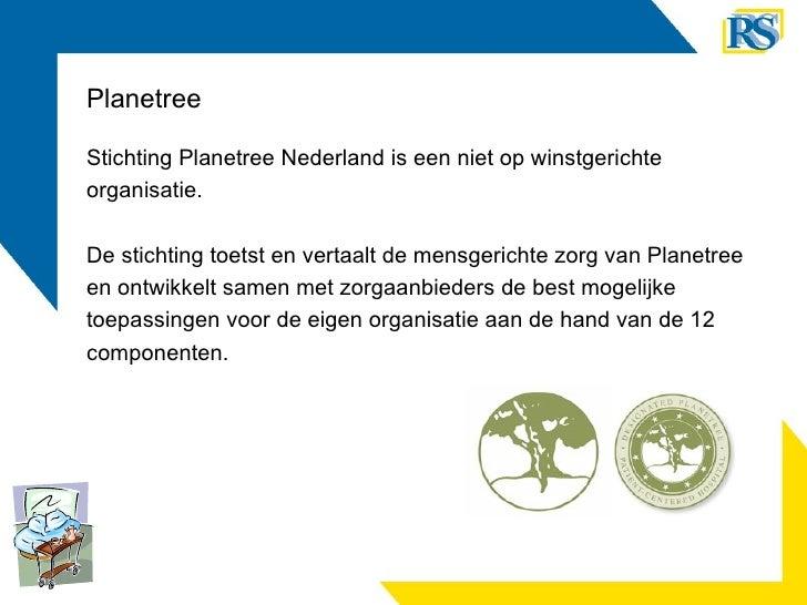 Planetree <ul><li>Stichting Planetree Nederland is een niet op winstgerichte </li></ul><ul><li>organisatie.  </li></ul><ul...