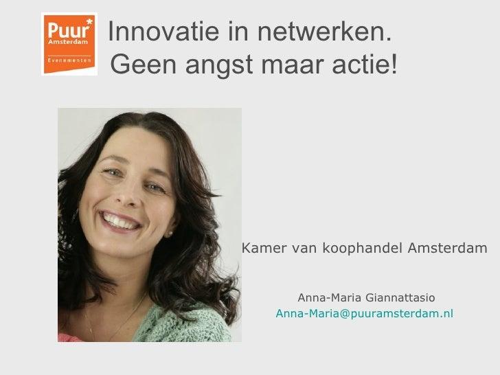 Innovatie in netwerken.  Geen angst maar actie! <ul><li>Kamer van koophandel Amsterdam   </li></ul><ul><li>Anna-Maria Gian...