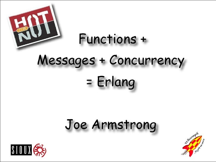 Functions + Messages + Concurrency        = Erlang       Joe Armstrong
