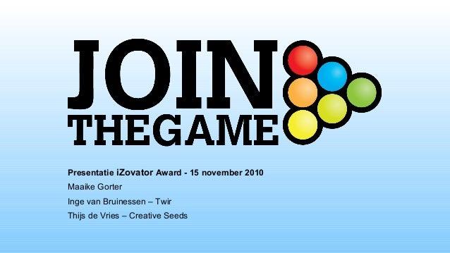 Presentatie iZovator Award - 15 november 2010 Maaike Gorter Inge van Bruinessen – Twir Thijs de Vries – Creative Seeds