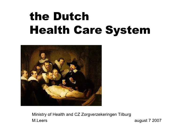 Ministry of Health and CZ Zorgverzekeringen Tilburg M.Leers  august 7 2007 the Dutch  Health Care   System