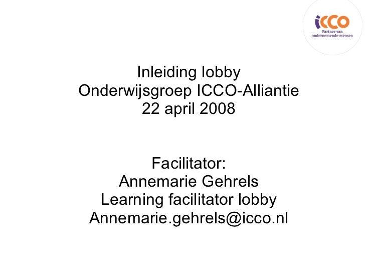 Inleiding lobby Onderwijsgroep ICCO-Alliantie 22 april 2008 Facilitator: Annemarie Gehrels Learning facilitator lobby [ema...