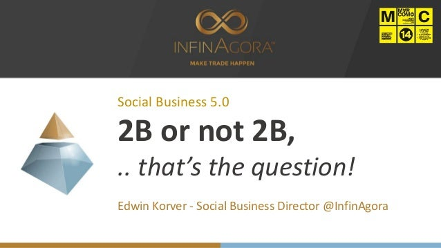 Social Business 5.0 2B or not 2B, .. that's the question! Edwin Korver - Social Business Director @InfinAgora
