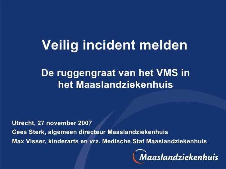 Veilig incident melden De ruggengraat van het VMS in het Maaslandziekenhuis Utrecht, 27 november 2007 Cees Sterk, algemeen...
