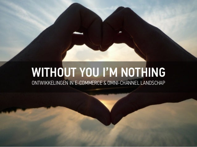 WITHOUT YOU I'M NOTHING ONTWIKKELINGEN IN E-COMMERCE & OMNI-CHANNEL LANDSCHAP