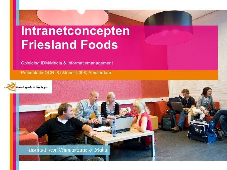 Intranetconcepten  Friesland Foods Opleiding IDM/Media & Informatiemanagement Presentatie OCN, 8 oktober 2008, Amsterdam