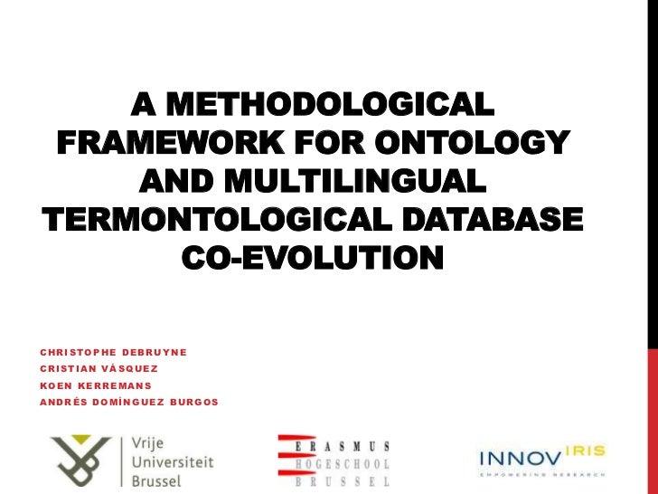A METHODOLOGICAL FRAMEWORK FOR ONTOLOGY    AND MULTILINGUALTERMONTOLOGICAL DATABASE       CO-EVOLUTIONCHRISTOPHE DEBRUYNEC...