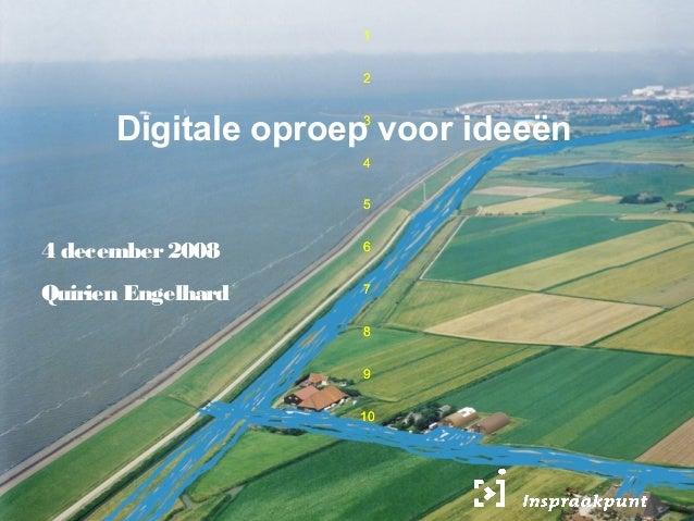 1 1 2 3 4 5 6 7 8 9 10 1 2 3 4 5 6 7 8 9 10 Digitale oproep voor ideeën 4 december2008 Quirien Engelhard
