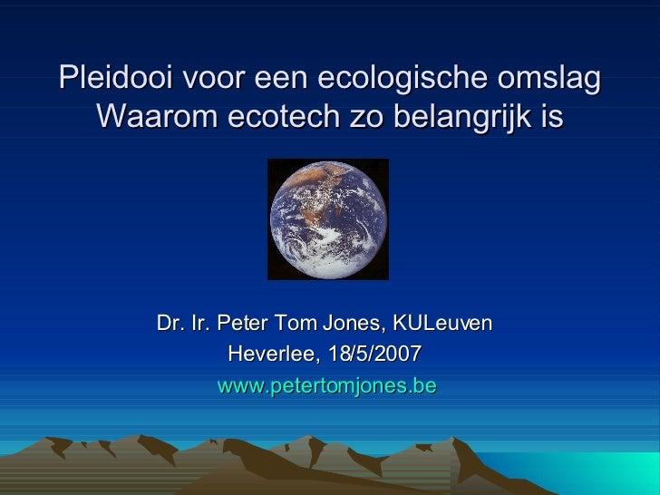 Pleidooi voor een ecologische omslag Waarom ecotech zo belangrijk is   Dr. Ir. Peter Tom Jones, KULeuven   Heverlee, 18/5/...