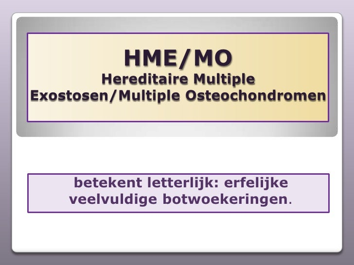 HME/MOHereditaire Multiple Exostosen/Multiple Osteochondromen<br />betekent letterlijk: erfelijke veelvuldige botwoekering...