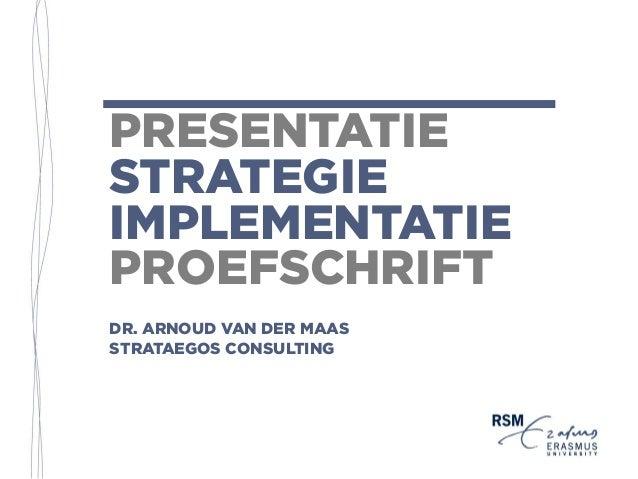 PRESENTATIE STRATEGIE IMPLEMENTATIE PROEFSCHRIFT DR. ARNOUD VAN DER MAAS STRATAEGOS CONSULTING