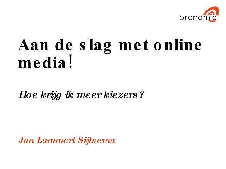 Aan de slag met online media! Hoe krijg ik meer kiezers? Jan Lammert Sijtsema