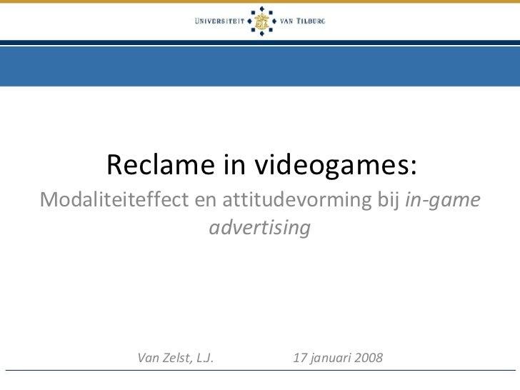 Reclame in videogames: Modaliteiteffect en attitudevorming bij  in-game advertising Van Zelst, L.J.  17 januari 2008