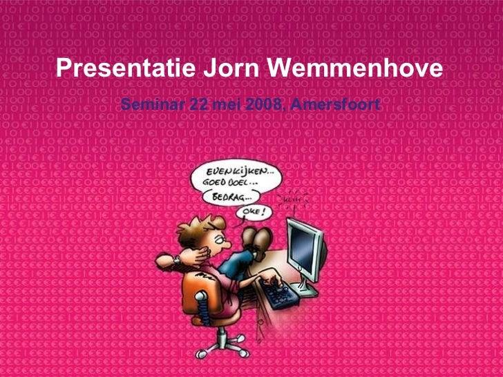 Presentatie Jorn Wemmenhove Seminar 22 mei 2008, Amersfoort