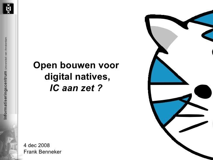 Open bouwen voor  digital natives, IC aan zet ?   4 dec 2008 Frank Benneker