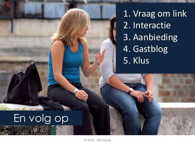 En volg op  1. Vraag om link  2. Interactie  3. Aanbieding  4. Gastblog  5. Klus  © 2014 - SEO Zwolle