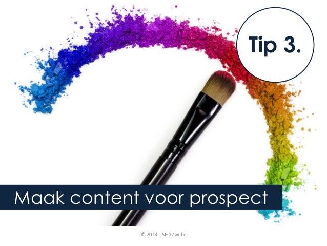Tip 3.  Maak content voor prospect  © 2014 - SEO Zwolle