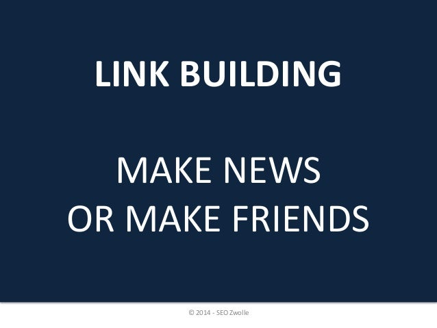 LINK BUILDING  MAKE NEWS  OR MAKE FRIENDS  © 2014 - SEO Zwolle
