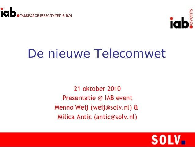 De nieuwe Telecomwet 21 oktober 2010 Presentatie @ IAB event Menno Weij (weij@solv.nl) & Milica Antic (antic@solv.nl)