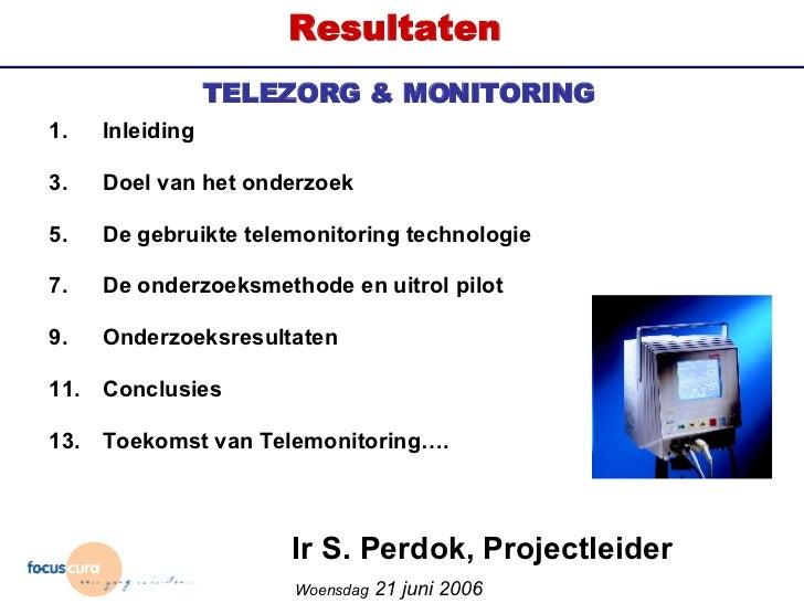 Ir S. Perdok, Projectleider TELEZORG & MONITORING Woensdag  21 juni 2006 Een kwalitatief onderzoek naar inzet van telemoni...