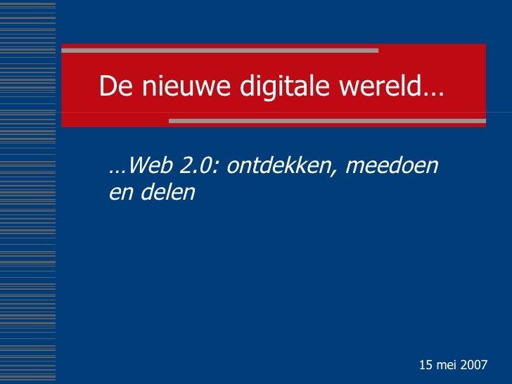 De nieuwe digitale wereld… … Web 2.0: ontdekken, meedoen en delen 15 mei 2007
