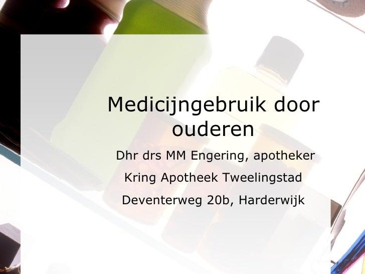 Medicijngebruik door ouderen Dhr drs MM Engering, apotheker Kring Apotheek Tweelingstad Deventerweg 20b, Harderwijk