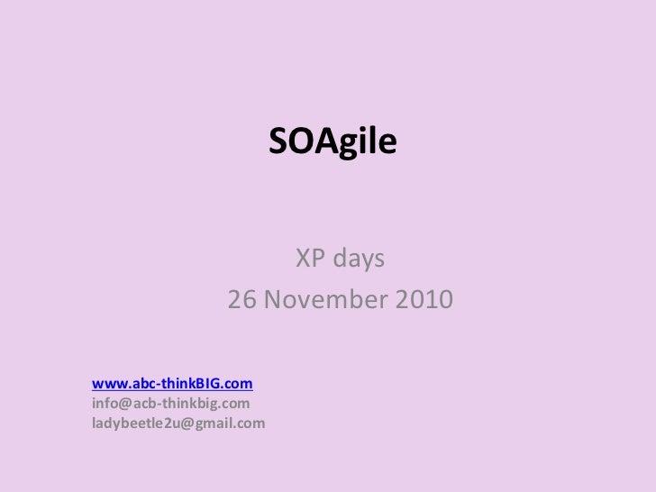 SOAgile                      XP days                 26 November 2010www.abc-thinkBIG.cominfo@acb-thinkbig.comladybeetle2u...