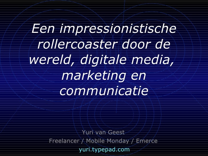 Een impressionistische rollercoaster door de wereld, digitale media,  marketing en communicatie <ul><ul><li>Yuri van Geest...