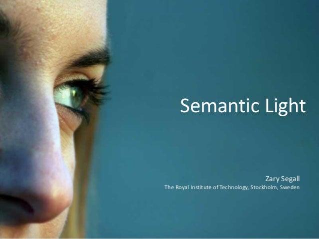Semantic Light Zary Segall The Royal Institute of Technology, Stockholm, Sweden