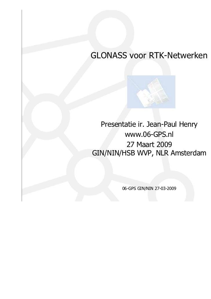 GLONASS voor RTK-Netwerken  Presentatie ir. Jean-Paul Henry         www.06-GPS.nl          27 Maart 2009GIN/NIN/HSB WVP, N...