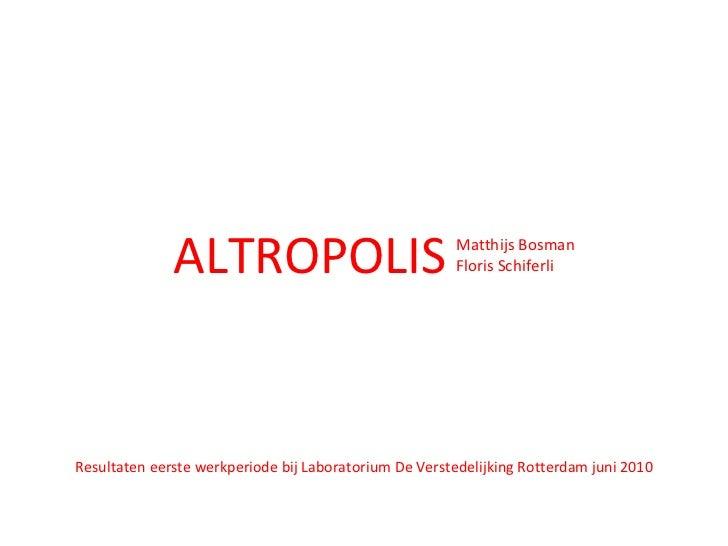 Resultaten eerste werkperiode bij Laboratorium De Verstedelijking Rotterdam juni 2010 <ul><li>ALTROPOLIS </li></ul><ul><li...