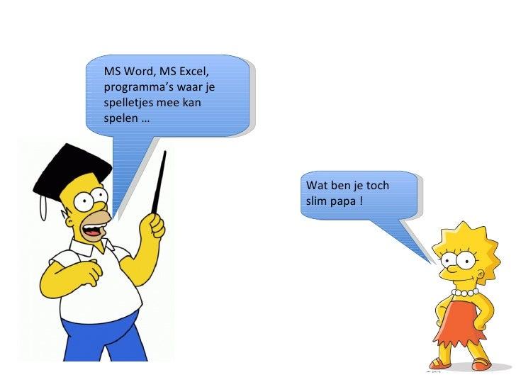 MS Word, MS Excel, programma's waar je spelletjes mee kan spelen … Wat ben je toch slim papa !