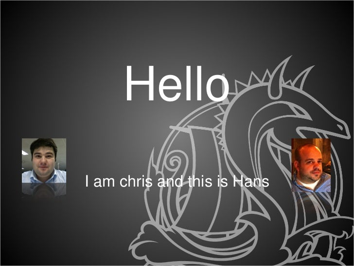 <ul><li>Hello </li></ul><ul><li>I am chris and this is Hans </li></ul>