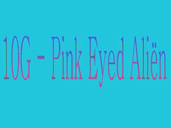 10G - Pink Eyed Aliën