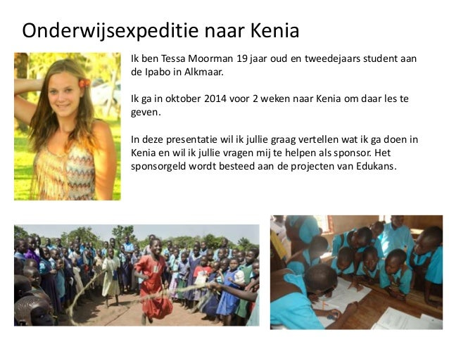 Onderwijsexpeditie naar Kenia Ik ben Tessa Moorman 19 jaar oud en tweedejaars student aan de Ipabo in Alkmaar.  Ik ga in o...