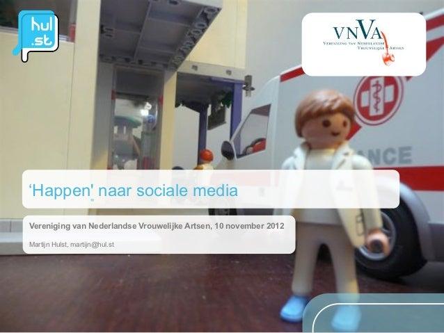 'Happen naar sociale mediaVereniging van Nederlandse Vrouwelijke Artsen, 10 november 2012Martijn Hulst, martijn@hul.st
