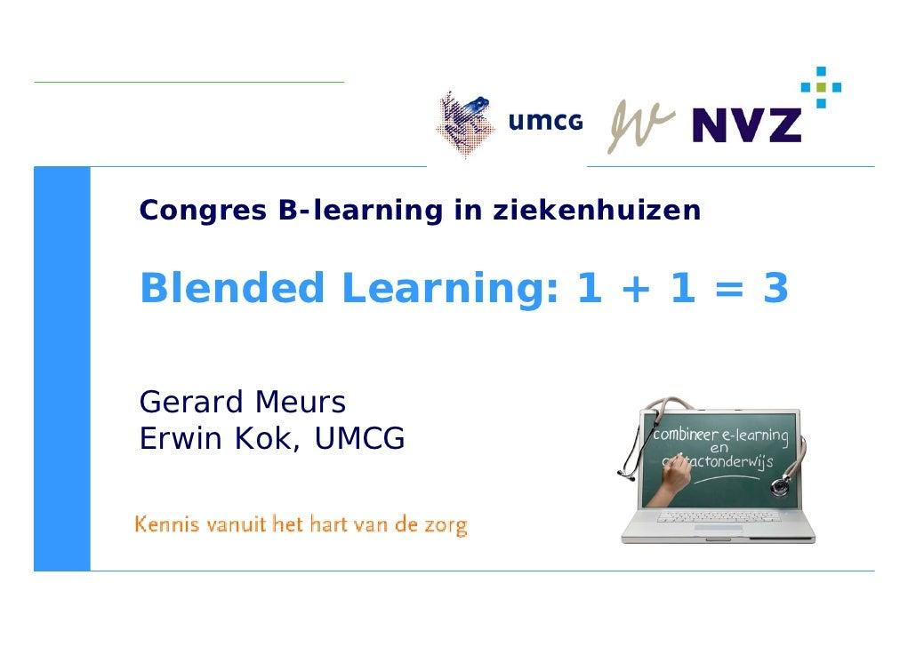 Congres B-learning in ziekenhuizen  Blended Learning: 1 + 1 = 3  Gerard Meurs Erwin Kok, UMCG