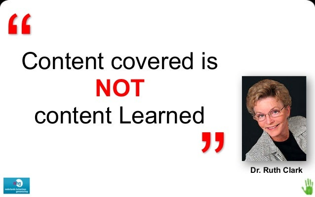 """""""  www.leerbeleving.nl  Content covered is NOT content Learned  """"  Dr. Ruth Clark"""