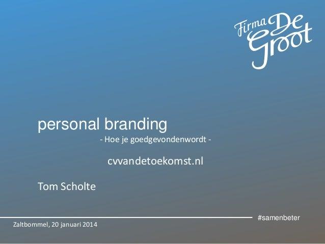 personal branding - Hoe je goedgevondenwordt -  cvvandetoekomst.nl Tom Scholte Zaltbommel, 20 januari 2014  #samenbeter