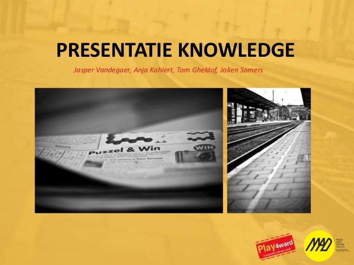 PRESENTATIE KNOWLEDGE<br />Jasper Vandegaer, Anja Kahlert, Tom Gheldof, Jolien Somers<br />