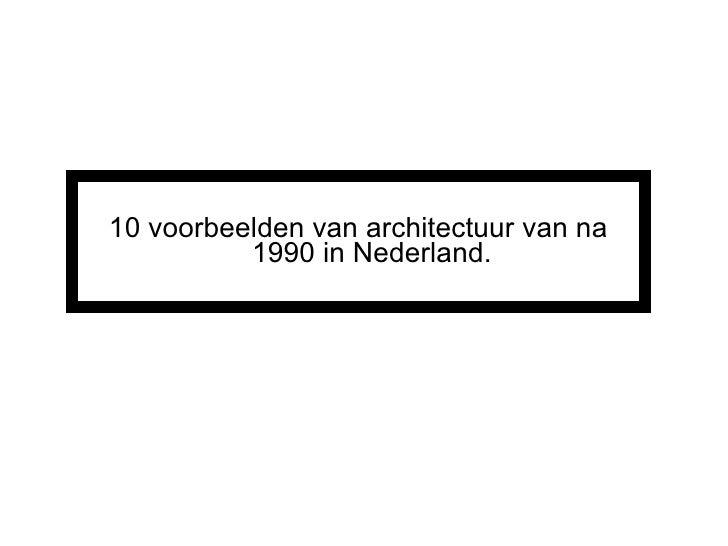 <ul><li>10 voorbeelden van architectuur van na 1990 in Nederland. </li></ul>