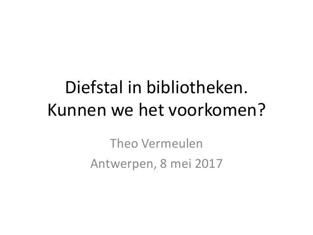 Diefstal in bibliotheken. Kunnen we het voorkomen? Theo Vermeulen Antwerpen, 8 mei 2017