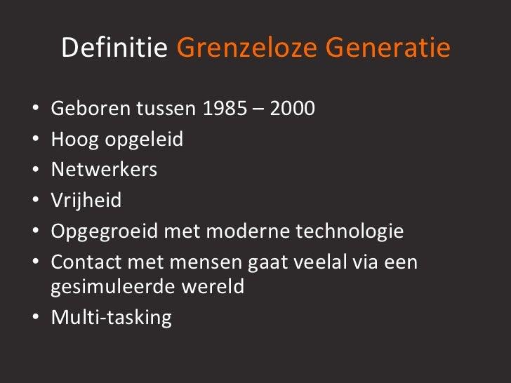 Definitie  Grenzeloze Generatie <ul><li>Geboren tussen 1985 – 2000 </li></ul><ul><li>Hoog opgeleid </li></ul><ul><li>Netwe...