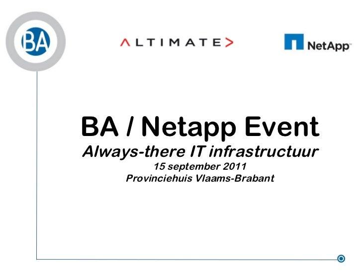 BA / Netapp EventAlways-there IT infrastructuur          15 september 2011     Provinciehuis Vlaams-Brabant