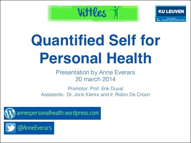 Quantified Self for Personal Health Presentation by Anne Everars 20 march 2014 Promotor: Prof. Erik Duval Assistents: Dr. J...