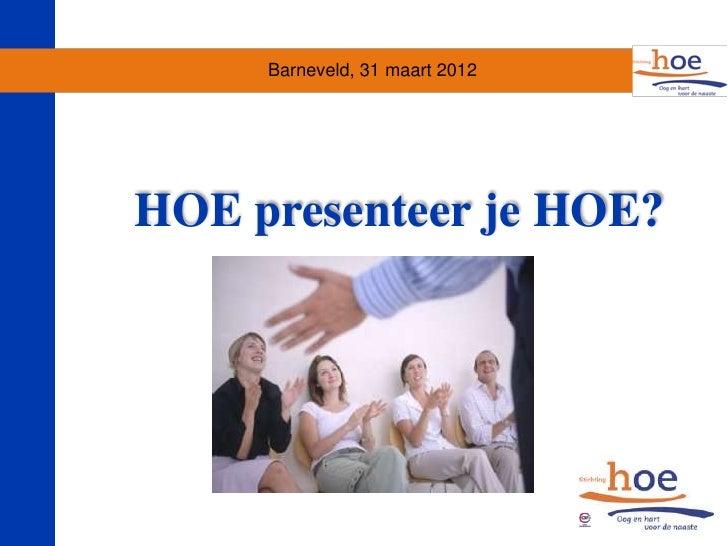 Barneveld, 31 maart 2012HOE presenteer je HOE?