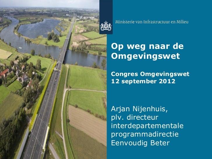 Op weg naar deOmgevingswetCongres Omgevingswet12 september 2012Arjan Nijenhuis,plv. directeurinterdepartementaleprogrammad...