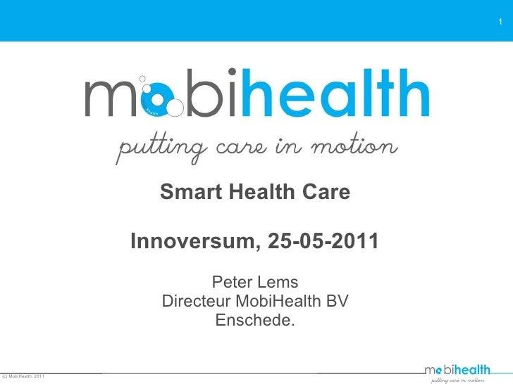 Smart Health Care Innoversum, 25-05-2011 Peter Lems Directeur MobiHealth BV Enschede. (c) MobiHealth, 2011